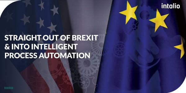 Straight Out of BREXIT and Into Intelligent Process Automation